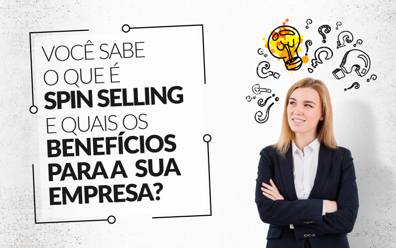 Você Sabe O Que é Spin Selling E Quais Os Benefícios Para A Sua Empresa?