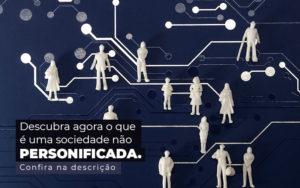 Descubra Agora O Que E Uma Sociedade Nao Personificada Post 1 - Contador em Goiás | Contec Contabilidade
