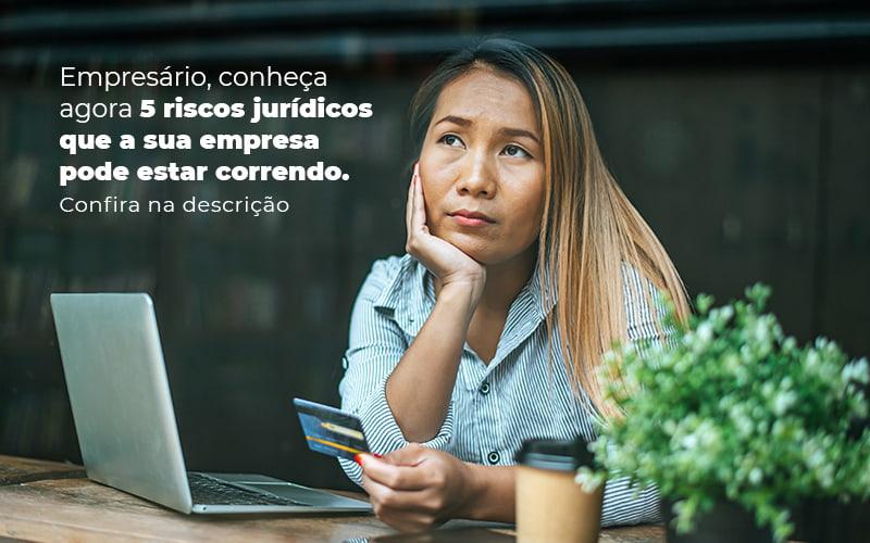 Empresario Conheca Agora 5 Riscos Juridicos Que A Sua Empres Pode Estar Correndo Post 2 - Contador em Goiás | Contec Contabilidade