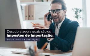 Descubra Agora Quais Sao Os Impostos De Importacao Post 1 - Contador em Goiás | Contec Contabilidade