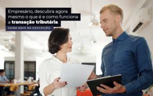 Empresario Descubra Agora Mesmo O Que E E Como Funciona A Transacao Tributaria Post 1 - Contador em Goiás | Contec Contabilidade