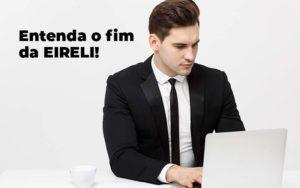 Entenda O Fim Da Eireli Blog 1 - Contador em Goiás | Contec Contabilidade